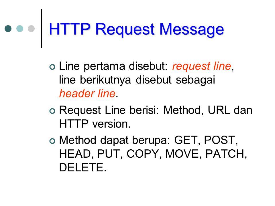 HTTP Request Message Line pertama disebut: request line, line berikutnya disebut sebagai header line. Request Line berisi: Method, URL dan HTTP versio