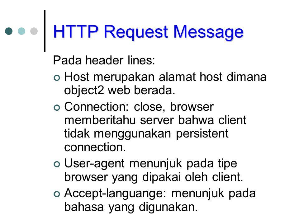 HTTP Request Message Pada header lines: Host merupakan alamat host dimana object2 web berada. Connection: close, browser memberitahu server bahwa clie