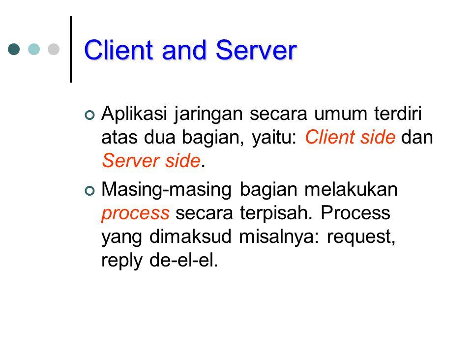 Client and Server Aplikasi jaringan secara umum terdiri atas dua bagian, yaitu: Client side dan Server side. Masing-masing bagian melakukan process se