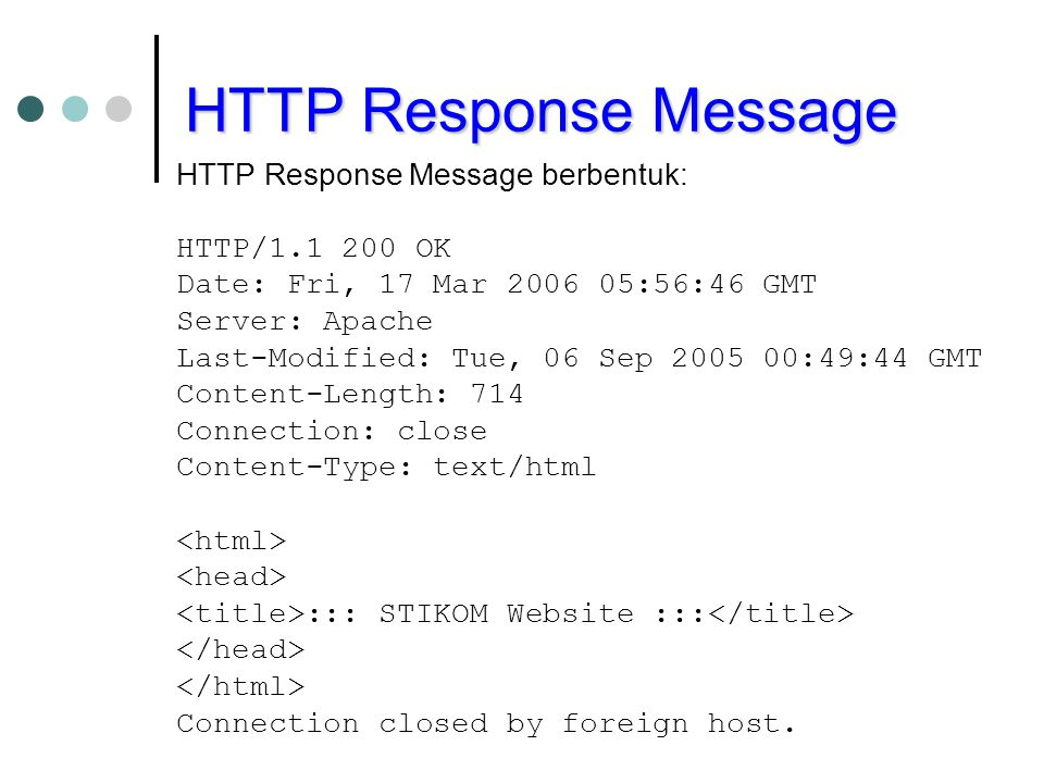 HTTP Response Message HTTP Response Message berbentuk: HTTP/1.1 200 OK Date: Fri, 17 Mar 2006 05:56:46 GMT Server: Apache Last-Modified: Tue, 06 Sep 2005 00:49:44 GMT Content-Length: 714 Connection: close Content-Type: text/html ::: STIKOM Website ::: Connection closed by foreign host.