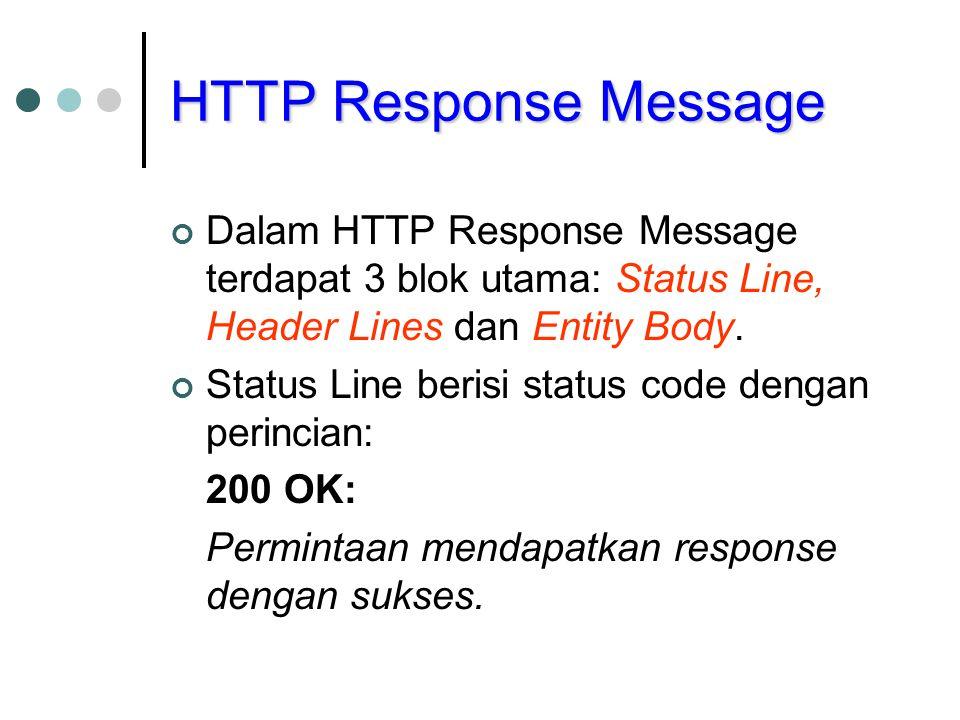 HTTP Response Message Dalam HTTP Response Message terdapat 3 blok utama: Status Line, Header Lines dan Entity Body. Status Line berisi status code den