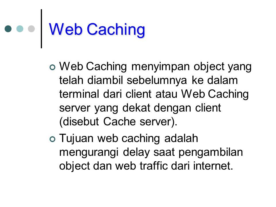 Web Caching Web Caching menyimpan object yang telah diambil sebelumnya ke dalam terminal dari client atau Web Caching server yang dekat dengan client (disebut Cache server).
