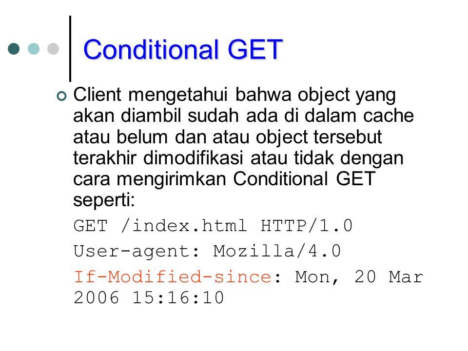 Conditional GET Client mengetahui bahwa object yang akan diambil sudah ada di dalam cache atau belum dan atau object tersebut terakhir dimodifikasi atau tidak dengan cara mengirimkan Conditional GET seperti: GET /index.html HTTP/1.0 User-agent: Mozilla/4.0 If-Modified-since: Mon, 20 Mar 2006 15:16:10