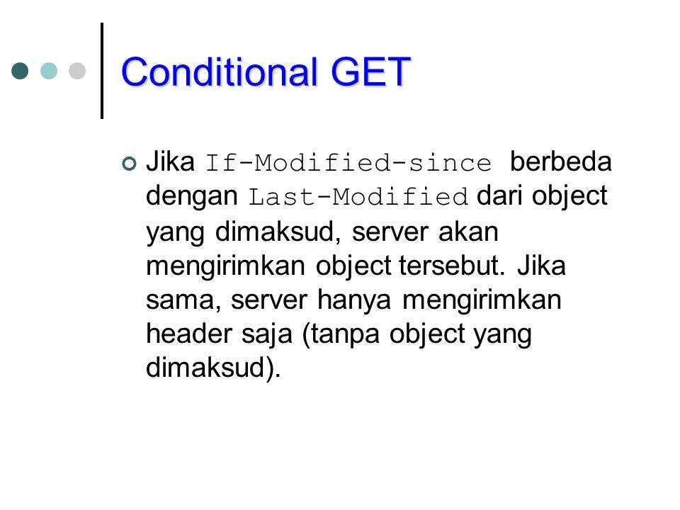 Conditional GET Jika If-Modified-since berbeda dengan Last-Modified dari object yang dimaksud, server akan mengirimkan object tersebut. Jika sama, ser