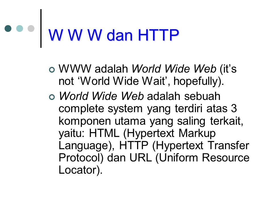 W W W dan HTTP WWW adalah World Wide Web (it's not 'World Wide Wait', hopefully). World Wide Web adalah sebuah complete system yang terdiri atas 3 kom