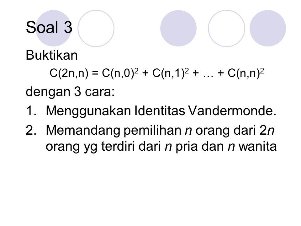 Soal 3 Buktikan C(2n,n) = C(n,0) 2 + C(n,1) 2 + … + C(n,n) 2 dengan 3 cara: 1.Menggunakan Identitas Vandermonde. 2.Memandang pemilihan n orang dari 2n