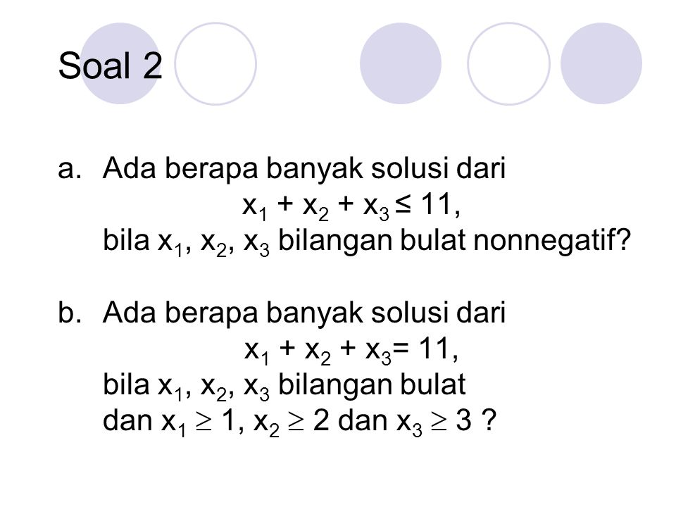 a.Ada berapa banyak solusi dari x 1 + x 2 + x 3 ≤ 11, bila x 1, x 2, x 3 bilangan bulat nonnegatif? b.Ada berapa banyak solusi dari x 1 + x 2 + x 3 =