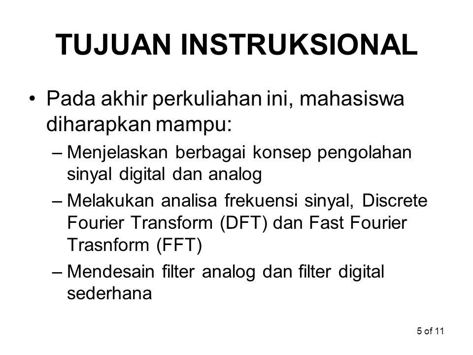 5 of 11 TUJUAN INSTRUKSIONAL Pada akhir perkuliahan ini, mahasiswa diharapkan mampu: –Menjelaskan berbagai konsep pengolahan sinyal digital dan analog