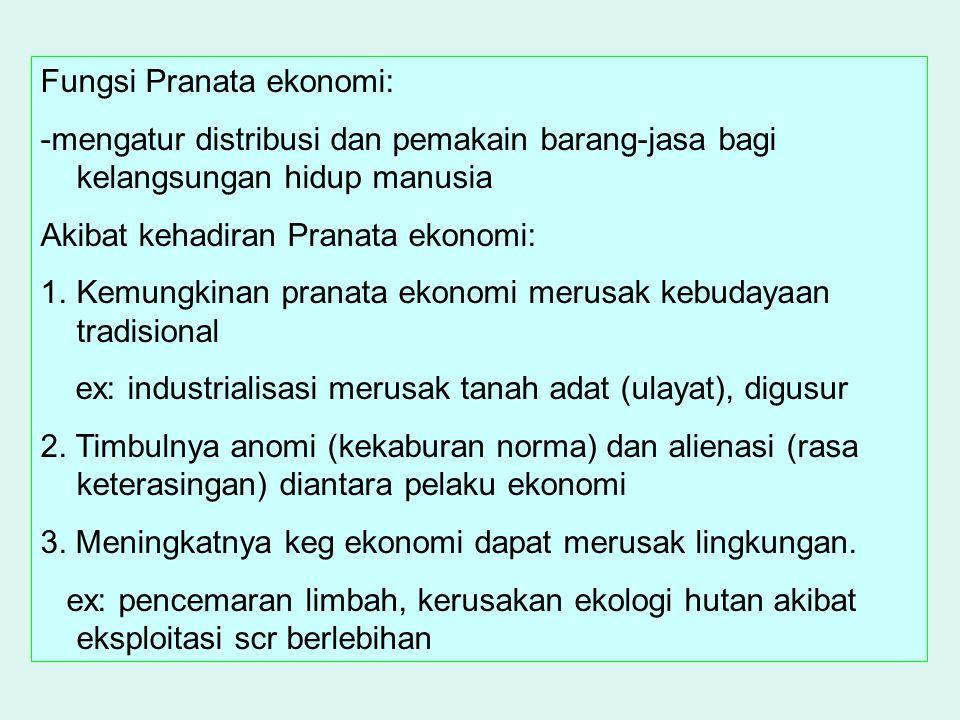 Fungsi Pranata ekonomi: -mengatur distribusi dan pemakain barang-jasa bagi kelangsungan hidup manusia Akibat kehadiran Pranata ekonomi: 1.Kemungkinan