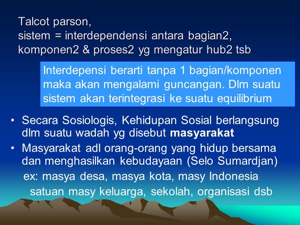 Talcot parson, sistem = interdependensi antara bagian2, komponen2 & proses2 yg mengatur hub2 tsb Secara Sosiologis, Kehidupan Sosial berlangsung dlm s