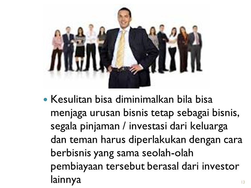 Kesulitan bisa diminimalkan bila bisa menjaga urusan bisnis tetap sebagai bisnis, segala pinjaman / investasi dari keluarga dan teman harus diperlakuk