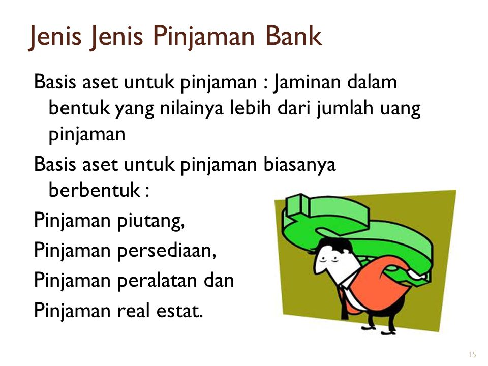 Jenis Jenis Pinjaman Bank Basis aset untuk pinjaman : Jaminan dalam bentuk yang nilainya lebih dari jumlah uang pinjaman Basis aset untuk pinjaman bia