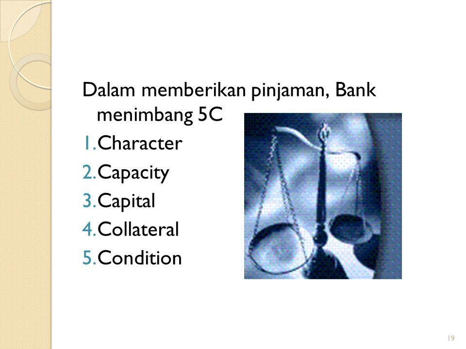 19 Dalam memberikan pinjaman, Bank menimbang 5C 1. Character 2. Capacity 3. Capital 4. Collateral 5. Condition