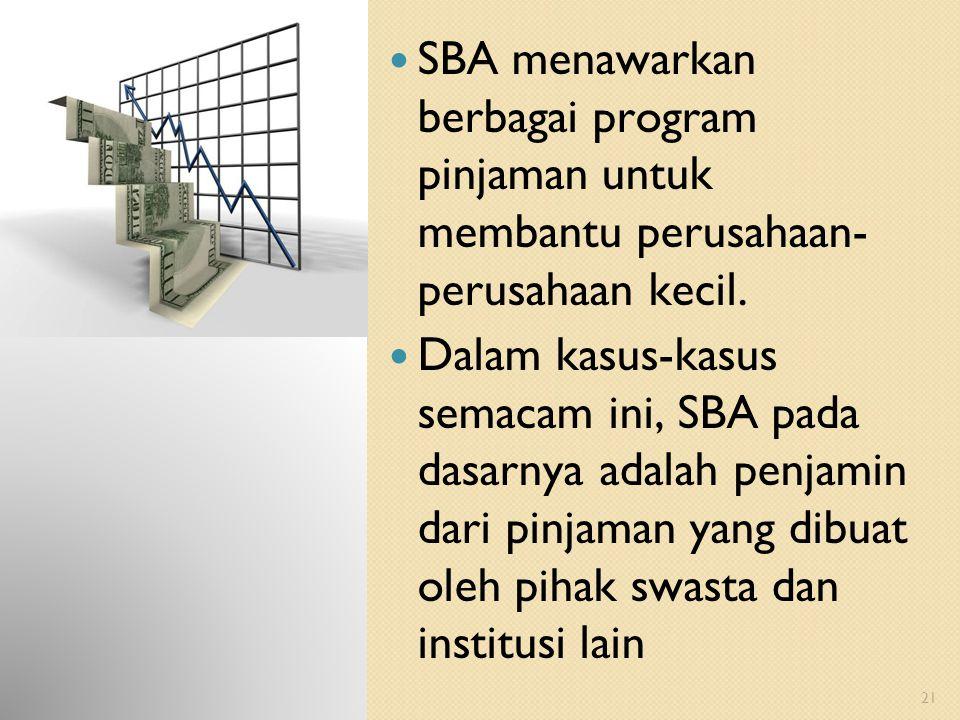 21 SBA menawarkan berbagai program pinjaman untuk membantu perusahaan- perusahaan kecil. Dalam kasus-kasus semacam ini, SBA pada dasarnya adalah penja
