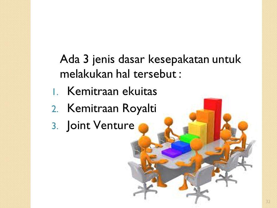 32 Ada 3 jenis dasar kesepakatan untuk melakukan hal tersebut : 1. Kemitraan ekuitas 2. Kemitraan Royalti 3. Joint Venture