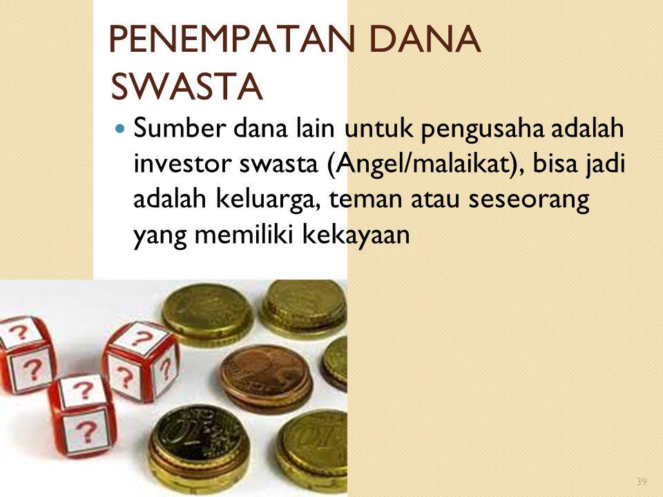 PENEMPATAN DANA SWASTA 39 Sumber dana lain untuk pengusaha adalah investor swasta (Angel/malaikat), bisa jadi adalah keluarga, teman atau seseorang ya