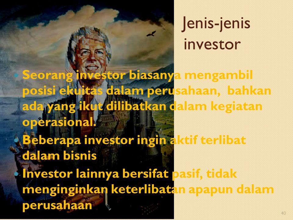 40 Seorang investor biasanya mengambil posisi ekuitas dalam perusahaan, bahkan ada yang ikut dilibatkan dalam kegiatan operasional. Beberapa investor