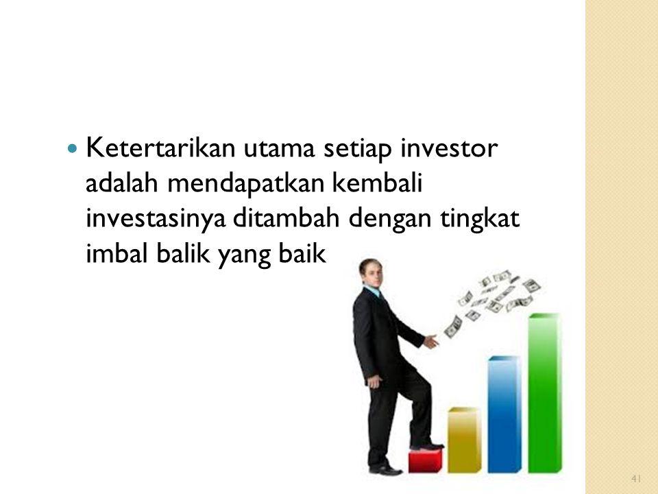41 Ketertarikan utama setiap investor adalah mendapatkan kembali investasinya ditambah dengan tingkat imbal balik yang baik