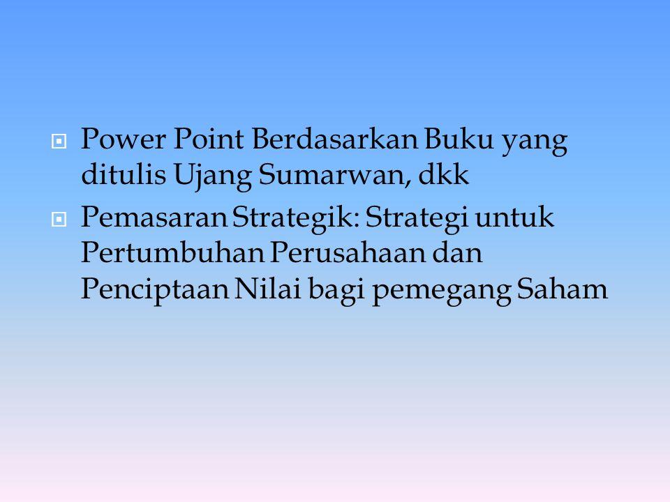  Power Point Berdasarkan Buku yang ditulis Ujang Sumarwan, dkk  Pemasaran Strategik: Strategi untuk Pertumbuhan Perusahaan dan Penciptaan Nilai bagi