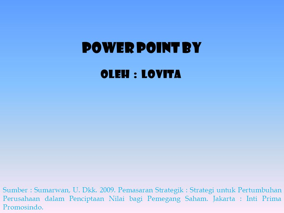 Power point By Sumber : Sumarwan, U. Dkk. 2009. Pemasaran Strategik : Strategi untuk Pertumbuhan Perusahaan dalam Penciptaan Nilai bagi Pemegang Saham