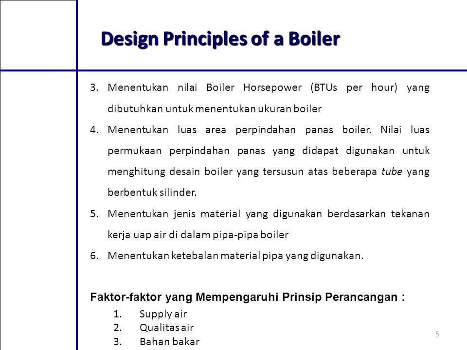 5 Design Principles of a Boiler 3.Menentukan nilai Boiler Horsepower (BTUs per hour) yang dibutuhkan untuk menentukan ukuran boiler 4.Menentukan luas area perpindahan panas boiler.