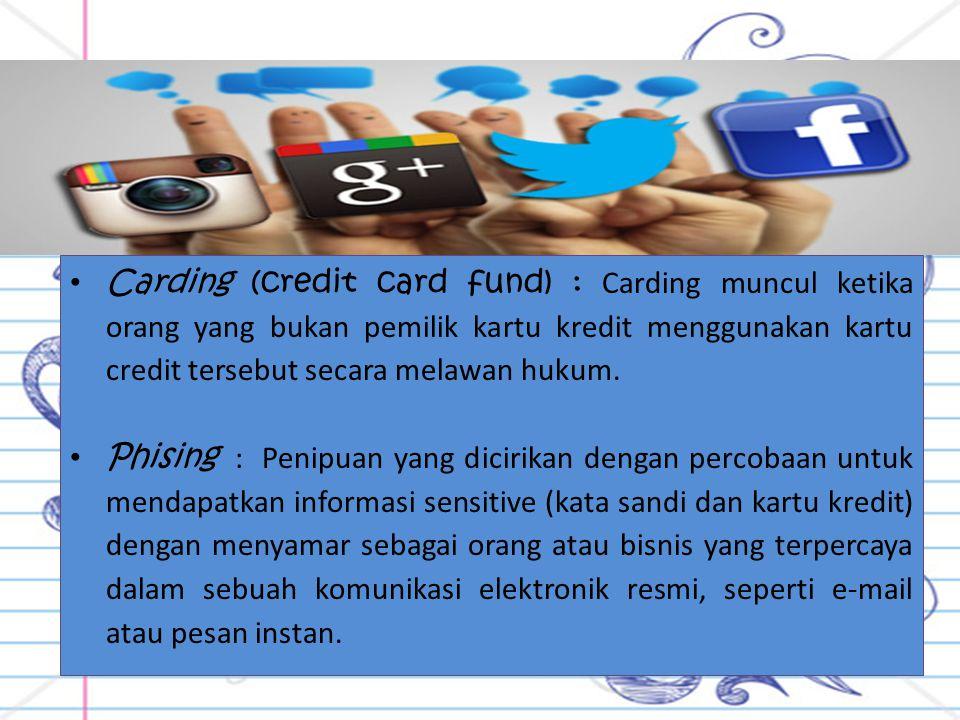 Carding (credit card fund) : Carding muncul ketika orang yang bukan pemilik kartu kredit menggunakan kartu credit tersebut secara melawan hukum. Phisi