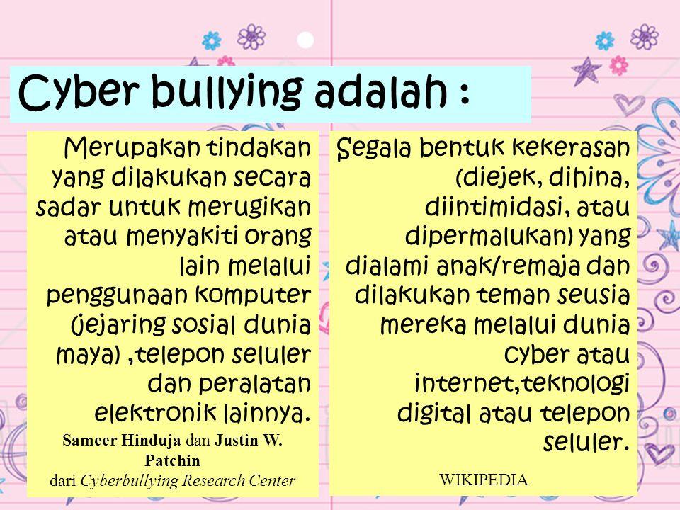Cyber bullying adalah : Merupakan tindakan yang dilakukan secara sadar untuk merugikan atau menyakiti orang lain melalui penggunaan komputer (jejaring