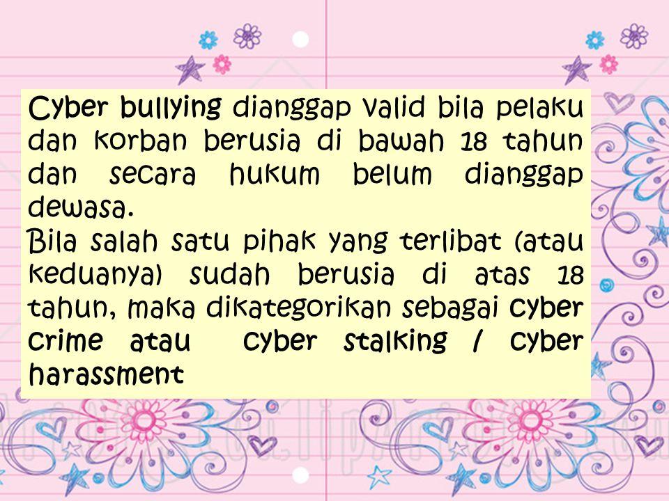 Cyber bullying dianggap valid bila pelaku dan korban berusia di bawah 18 tahun dan secara hukum belum dianggap dewasa. Bila salah satu pihak yang terl