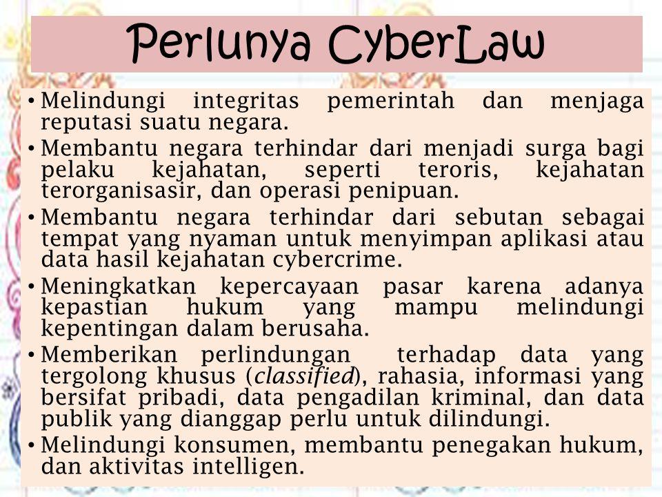 Perlunya CyberLaw Melindungi integritas pemerintah dan menjaga reputasi suatu negara. Membantu negara terhindar dari menjadi surga bagi pelaku kejahat