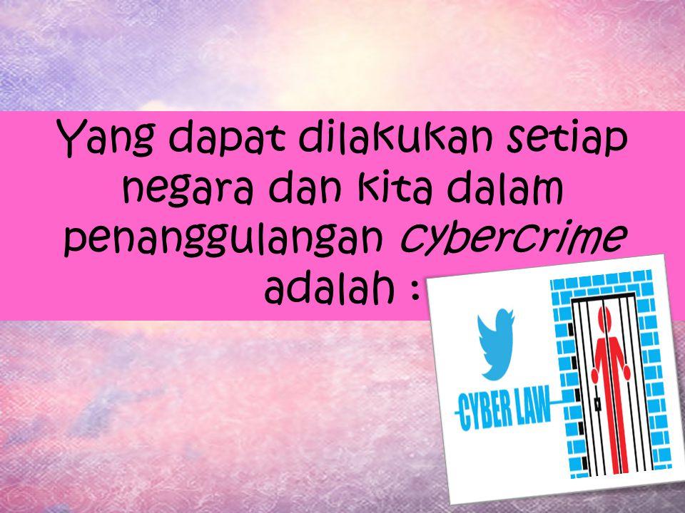 Yang dapat dilakukan setiap negara dan kita dalam penanggulangan cybercrime adalah :