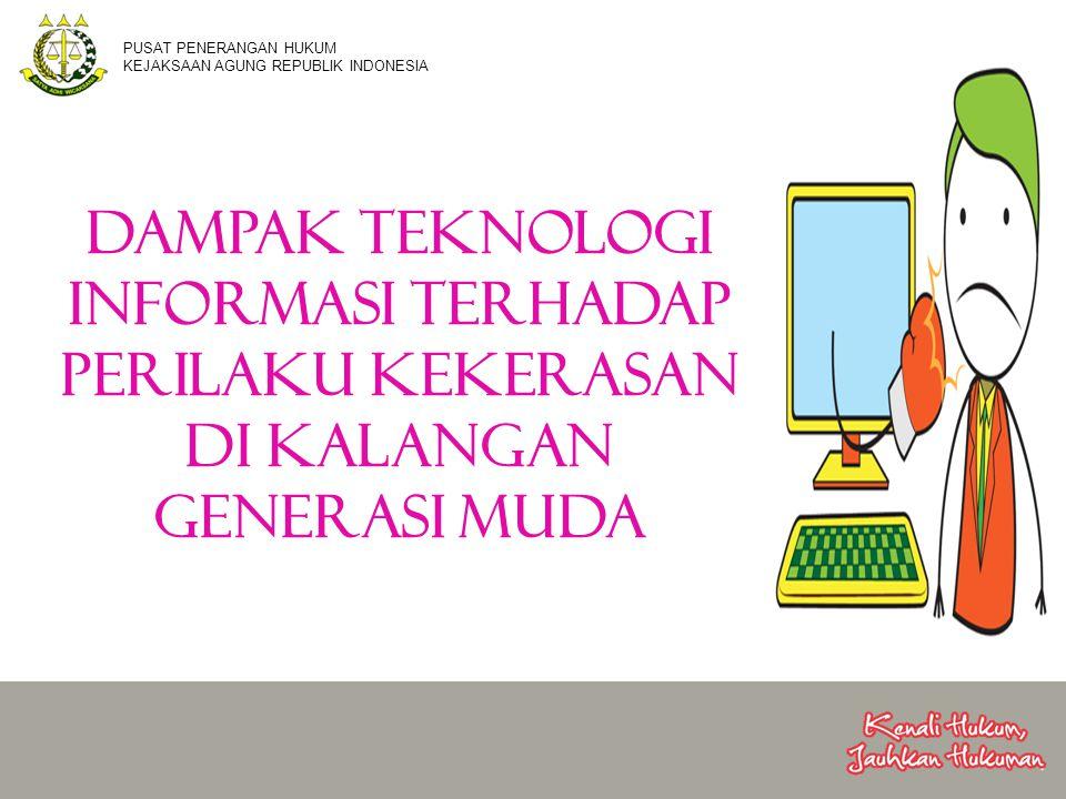 DAMPAK TEKNOLOGI INFORMASI TERHADAP PERILAKU KEKERASAN DI KALANGAN GENERASI MUDA PUSAT PENERANGAN HUKUM KEJAKSAAN AGUNG REPUBLIK INDONESIA