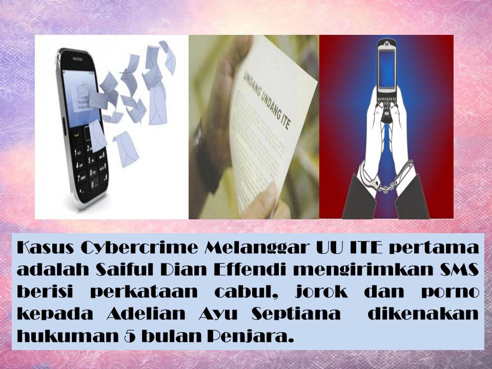 Kasus Cybercrime Melanggar UU ITE pertama adalah Saiful Dian Effendi mengirimkan SMS berisi perkataan cabul, jorok dan porno kepada Adelian Ayu Septia