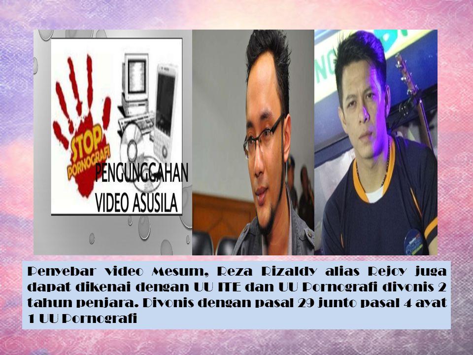 Penyebar video Mesum, Reza Rizaldy alias Rejoy juga dapat dikenai dengan UU ITE dan UU Pornografi divonis 2 tahun penjara. Divonis dengan pasal 29 jun
