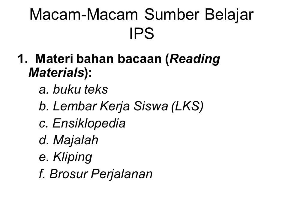 Macam-Macam Sumber Belajar IPS 1. Materi bahan bacaan (Reading Materials): a. buku teks b. Lembar Kerja Siswa (LKS) c. Ensiklopedia d. Majalah e. Klip