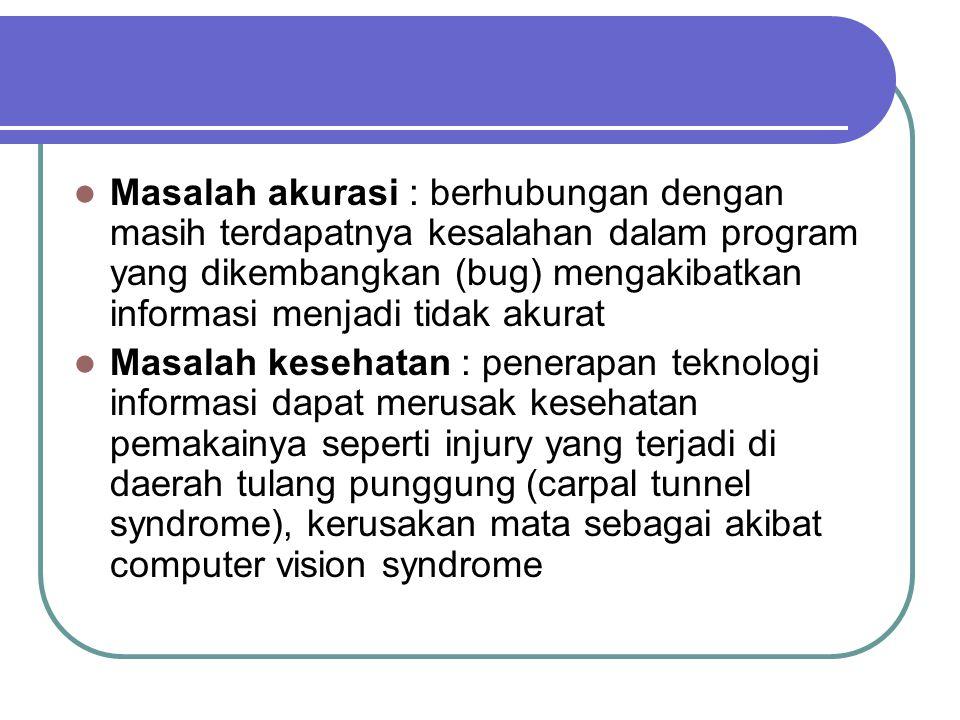 Masalah akurasi : berhubungan dengan masih terdapatnya kesalahan dalam program yang dikembangkan (bug) mengakibatkan informasi menjadi tidak akurat Masalah kesehatan : penerapan teknologi informasi dapat merusak kesehatan pemakainya seperti injury yang terjadi di daerah tulang punggung (carpal tunnel syndrome), kerusakan mata sebagai akibat computer vision syndrome