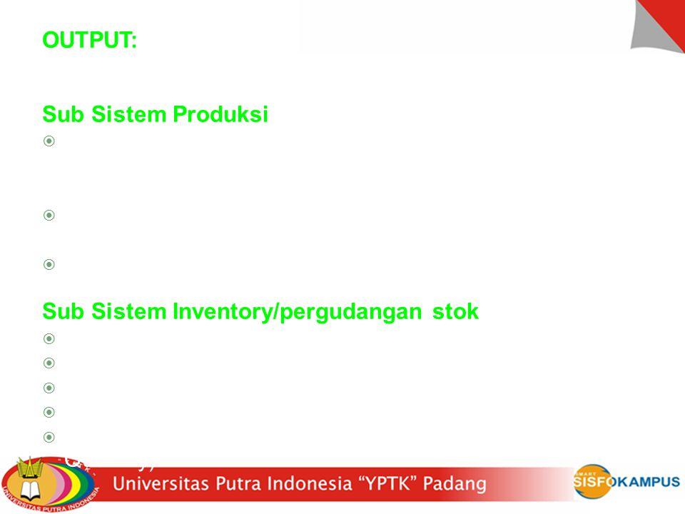 OUTPUT: Sub Sistem Produksi  Digunakan untuk: 1. Membangun fasilitas produksi 2. Menjalankan fasilitas produksi  Jadwal produksi ditentukan saat tah