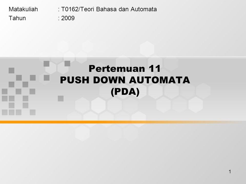 1 Pertemuan 11 PUSH DOWN AUTOMATA (PDA) Matakuliah: T0162/Teori Bahasa dan Automata Tahun: 2009