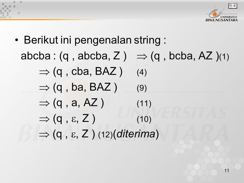 Berikut ini pengenalan string : abcba : (q, abcba, Z )  (q, bcba, AZ ) (1)  (q, cba, BAZ ) (4)  (q, ba, BAZ ) (9)  (q, a, AZ ) (11)  (q, , Z ) (