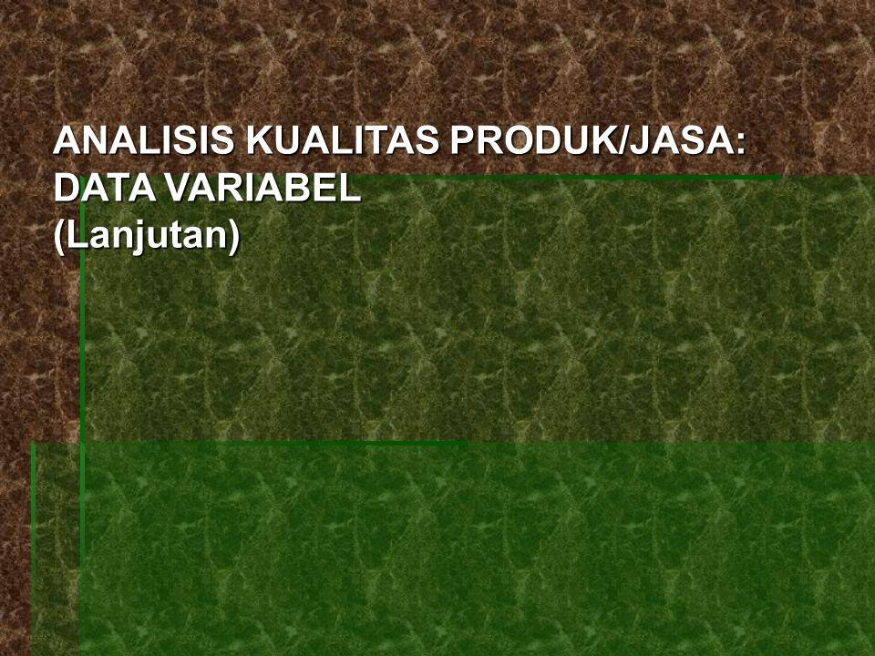 ANALISIS KUALITAS PRODUK/JASA: DATA VARIABEL (Lanjutan)