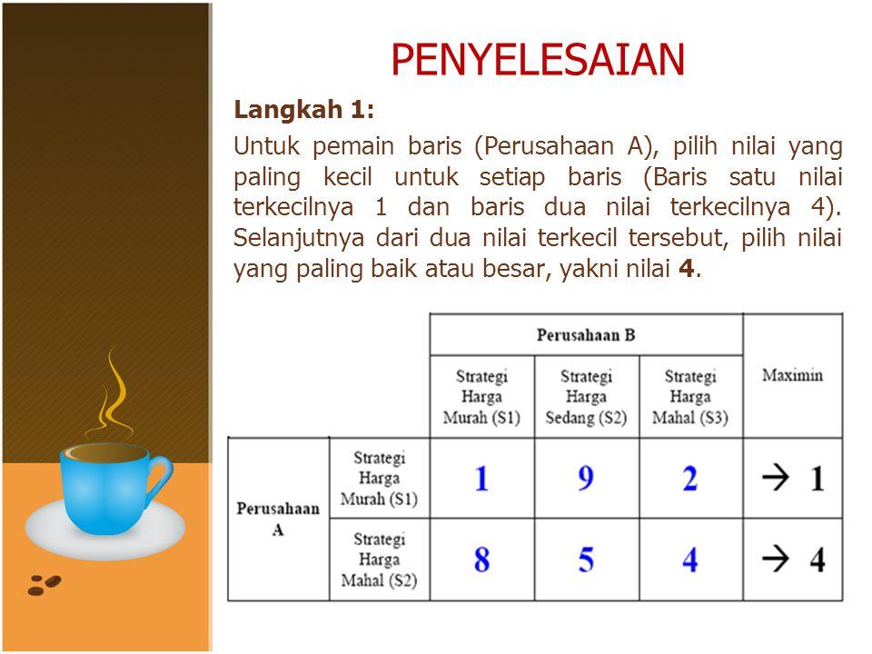 PENYELESAIAN Langkah 1: Untuk pemain baris (Perusahaan A), pilih nilai yang paling kecil untuk setiap baris (Baris satu nilai terkecilnya 1 dan baris dua nilai terkecilnya 4).