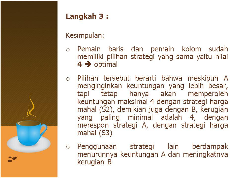 Langkah 3 : Kesimpulan: o Pemain baris dan pemain kolom sudah memiliki pilihan strategi yang sama yaitu nilai 4  optimal o Pilihan tersebut berarti bahwa meskipun A menginginkan keuntungan yang lebih besar, tapi tetap hanya akan memperoleh keuntungan maksimal 4 dengan strategi harga mahal (S2), demikian juga dengan B, kerugian yang paling minimal adalah 4, dengan merespon strategi A, dengan strategi harga mahal (S3) o Penggunaan strategi lain berdampak menurunnya keuntungan A dan meningkatnya kerugian B