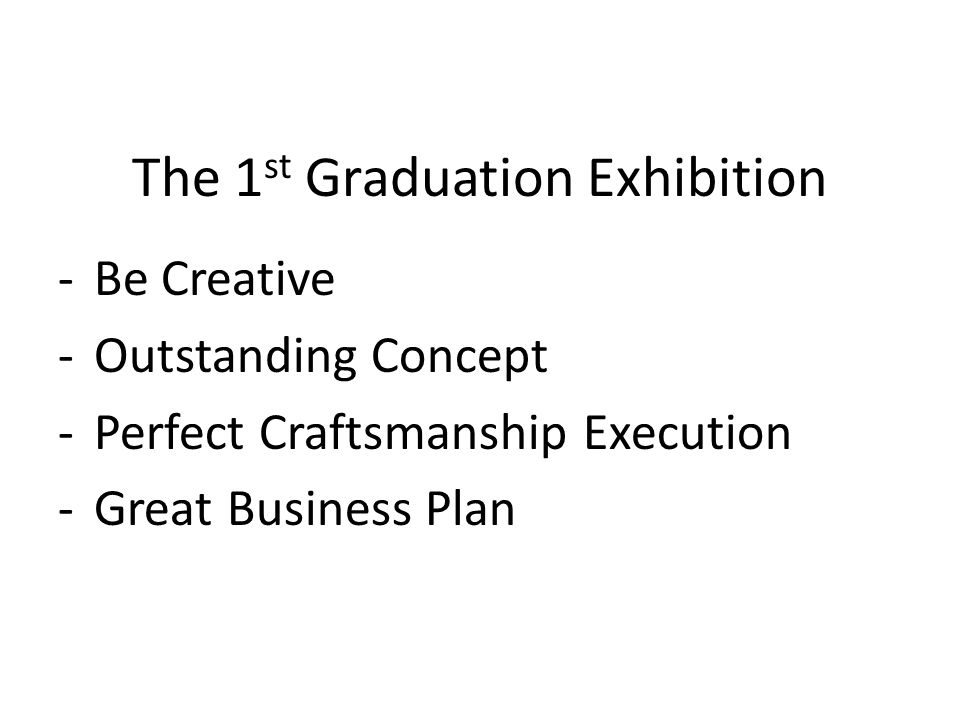 The 1 st Graduation Exhibition -Be Creative -Outstanding Concept -Perfect Craftsmanship Execution -Great Business Plan