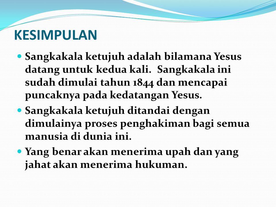 KESIMPULAN Sangkakala ketujuh adalah bilamana Yesus datang untuk kedua kali. Sangkakala ini sudah dimulai tahun 1844 dan mencapai puncaknya pada kedat