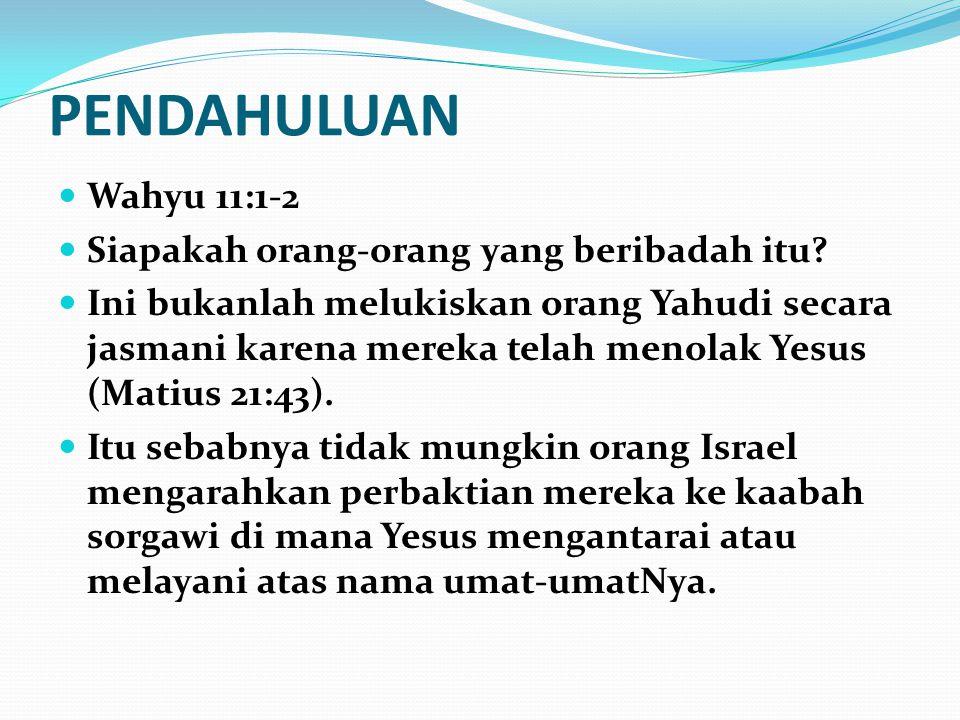PENDAHULUAN Wahyu 11:1-2 Siapakah orang-orang yang beribadah itu? Ini bukanlah melukiskan orang Yahudi secara jasmani karena mereka telah menolak Yesu