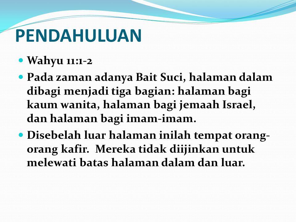 PENDAHULUAN Wahyu 11:1-2 Pada zaman adanya Bait Suci, halaman dalam dibagi menjadi tiga bagian: halaman bagi kaum wanita, halaman bagi jemaah Israel,