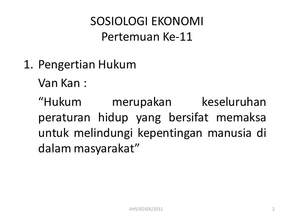 SOSIOLOGI EKONOMI Pertemuan Ke-11 1.Pengertian Hukum Van Kan : Hukum merupakan keseluruhan peraturan hidup yang bersifat memaksa untuk melindungi kepentingan manusia di dalam masyarakat 2AHS/SOSEK/2011