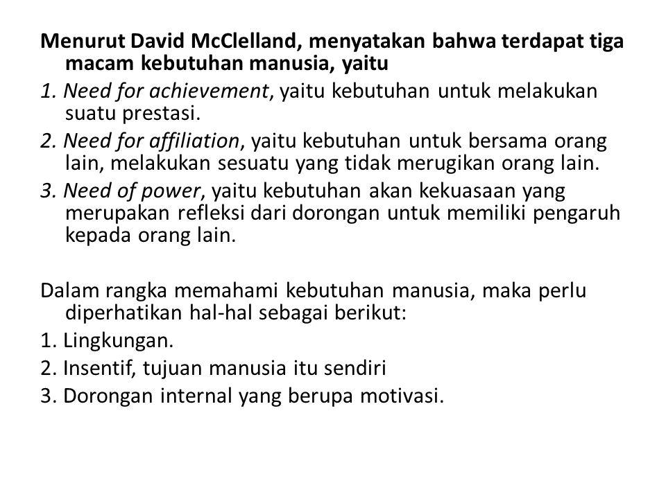 Menurut David McClelland, menyatakan bahwa terdapat tiga macam kebutuhan manusia, yaitu 1. Need for achievement, yaitu kebutuhan untuk melakukan suatu