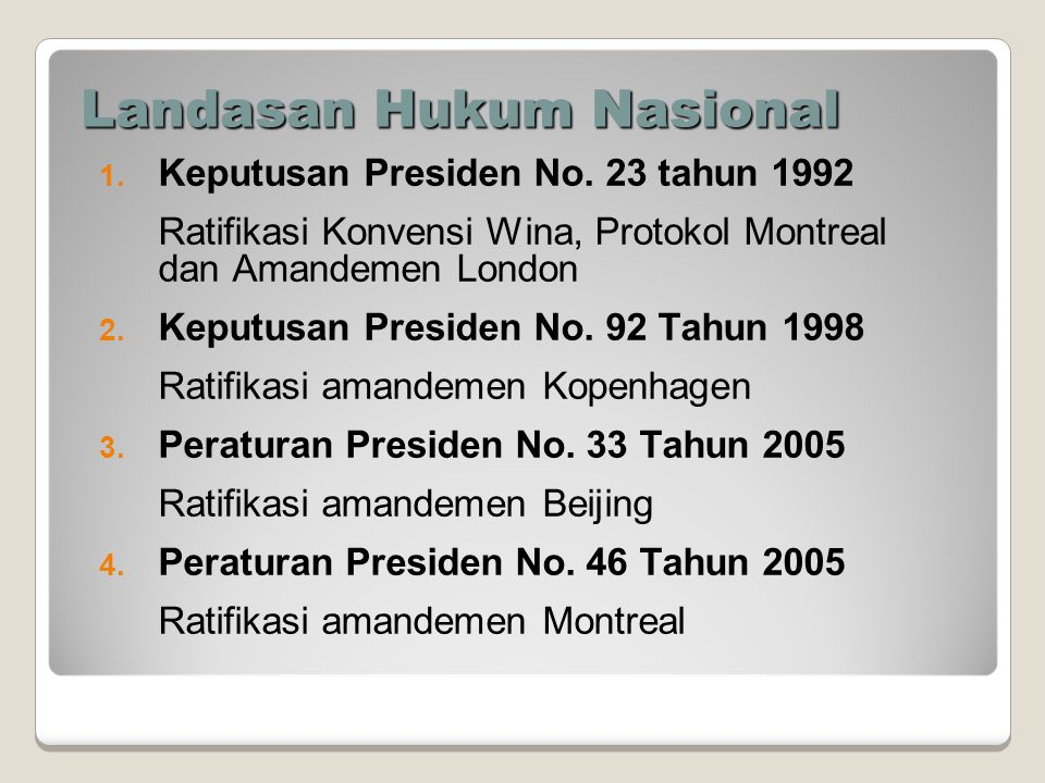 Landasan Hukum Nasional 1. Keputusan Presiden No. 23 tahun 1992 Ratifikasi Konvensi Wina, Protokol Montreal dan Amandemen London 2. Keputusan Presiden