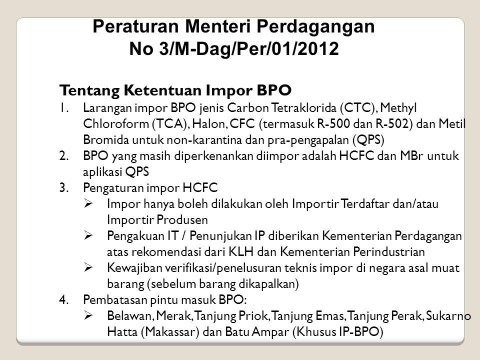 Peraturan Menteri Perdagangan No 3/M-Dag/Per/01/2012 Tentang Ketentuan Impor BPO 1.Larangan impor BPO jenis Carbon Tetraklorida (CTC), Methyl Chlorofo