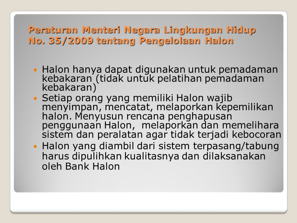 Peraturan Menteri Negara Lingkungan Hidup No. 35/2009 tentang Pengelolaan Halon Halon hanya dapat digunakan untuk pemadaman kebakaran (tidak untuk pel